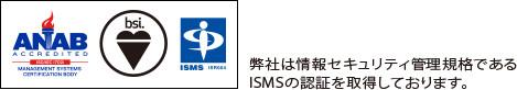 弊社は情報セキュリティ管理規格であるISMSの認証を取得しております